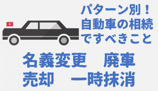 パターン別!自動車の相続ですべきこと【名義変更・廃車・売却・一時抹消】